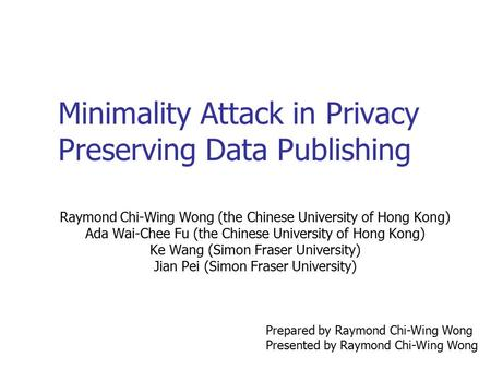 Minimality Attack in Privacy Preserving Data Publishing Raymond Chi-Wing Wong (the Chinese University of Hong Kong) Ada Wai-Chee Fu (the Chinese University.