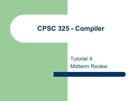 "CPSC 325 - Compiler Tutorial 4 Midterm Review. Deterministic Finite Automata (DFA) Q: finite set of states Σ: finite set of ""letters"" (input alphabet)"