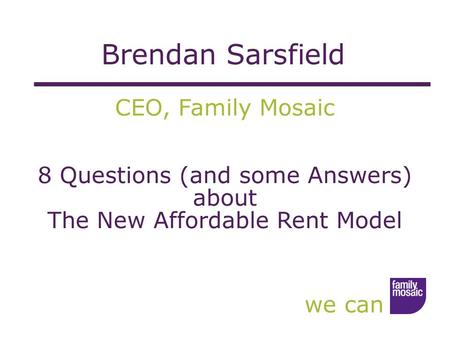 We can CEO, Family Mosaic 8 Questions (and some Answers) about The New Affordable Rent Model Brendan Sarsfield.