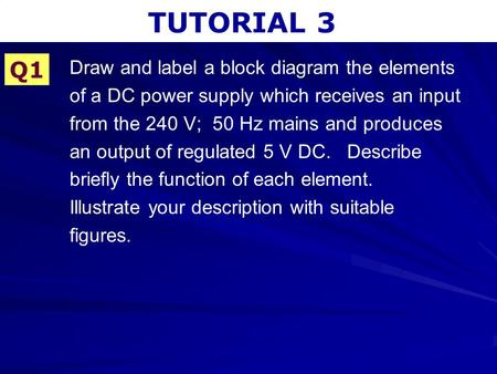 TUTORIAL 3 Q1 Draw and label a block diagram the elements of a DC power supply which receives an input from the 240 V; 50 Hz mains and produces an output.