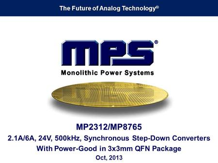 The Future of Analog Technology ® MP2312/MP8765 2.1A/6A, 24V, 500kHz, Synchronous Step-Down Converters With Power-Good in 3x3mm QFN Package Oct, 2013.