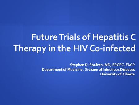 Future Trials of Hepatitis C Therapy in the HIV Co-infected Stephen D. Shafran, MD, FRCPC, FACP Department of Medicine, Division of Infectious Diseases.