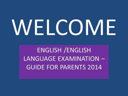 WELCOME ENGLISH /ENGLISH LANGUAGE EXAMINATION – GUIDE FOR PARENTS 2014.