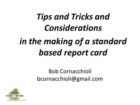 Bob Cornacchioli Tips and Tricks and Considerations in the making of a standard based report card.