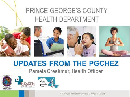 Building a Healthier Prince George's County Rushern L. Baker, III County Executive PRINCE GEORGE'S COUNTY HEALTH DEPARTMENT UPDATES FROM THE PGCHEZ Pamela.