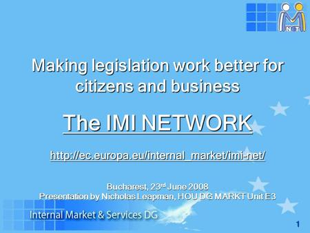 1 Making legislation work better for citizens and business The IMI NETWORK  Bucharest, 23 rd June 2008 Presentation.