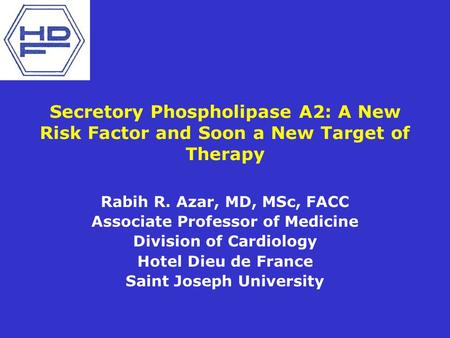 Secretory Phospholipase A2: A New Risk Factor and Soon a New Target of Therapy Rabih R. Azar, MD, MSc, FACC Associate Professor of Medicine Division of.