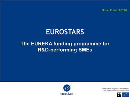 The Eurostars Programme is powered by EUREKA and the European Community Brno, 11 March 2009 EUROSTARS The EUREKA funding programme for R&D-performing SMEs.