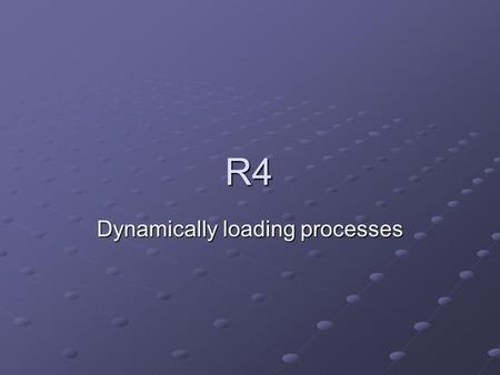 R4 Dynamically loading processes. Overview R4 is closely related to R3, much of what you have written for R3 applies to R4 In R3, we executed procedures.
