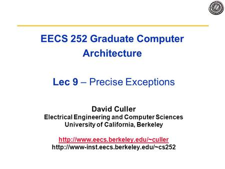 EECS 252 Graduate Computer Architecture Lec 9 – Precise Exceptions David Culler Electrical Engineering and Computer Sciences University of California,