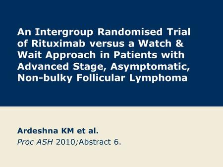An Intergroup Randomised Trial of Rituximab versus a Watch & Wait Approach in Patients with Advanced Stage, Asymptomatic, Non-bulky Follicular Lymphoma.