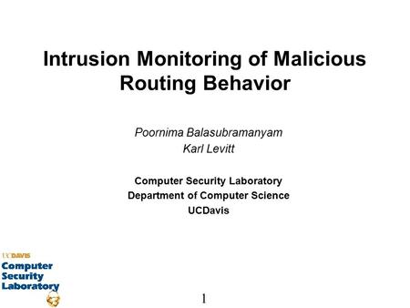 1 Intrusion Monitoring of Malicious Routing Behavior Poornima Balasubramanyam Karl Levitt Computer Security Laboratory Department of Computer Science UCDavis.
