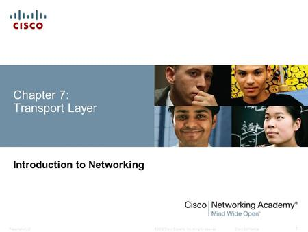 © 2008 Cisco Systems, Inc. All rights reserved.Cisco ConfidentialPresentation_ID 1 Chapter 7: Transport Layer Introduction to Networking.
