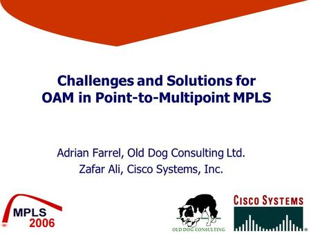 OLD DOG CONSULTING Challenges and Solutions for OAM in Point-to-Multipoint MPLS Adrian Farrel, Old Dog Consulting Ltd. Zafar Ali, Cisco Systems, Inc.