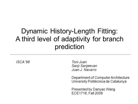 Dynamic History-Length Fitting: A third level of adaptivity for branch prediction Toni Juan Sanji Sanjeevan Juan J. Navarro Department of Computer Architecture.