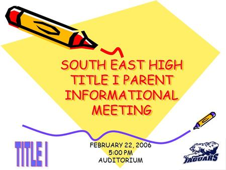 SOUTH EAST HIGH TITLE I PARENT INFORMATIONAL MEETING FEBRUARY 22, 2006 5:00 PM AUDITORIUM.