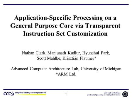 University of Michigan Electrical Engineering and Computer Science 1 Application-Specific Processing on a General Purpose Core via Transparent Instruction.