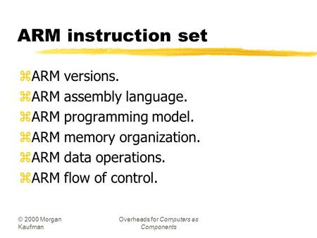 © 2000 Morgan Kaufman Overheads for Computers as Components ARM instruction set zARM versions. zARM assembly language. zARM programming model. zARM memory.