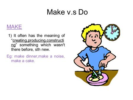"Make v.s Do MAKE 1) It often has the meaning of ""creating,producing,constructi ng"" something which wasn't there before, sth new. Eg: make dinner,make."