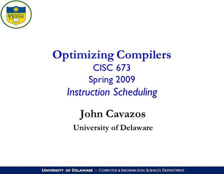 U NIVERSITY OF D ELAWARE C OMPUTER & I NFORMATION S CIENCES D EPARTMENT Optimizing Compilers CISC 673 Spring 2009 Instruction Scheduling John Cavazos University.