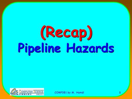 COMP381 by M. Hamdi 1 (Recap) Pipeline Hazards. COMP381 by M. Hamdi 2 I n s t r. O r d e r add r1,r2,r3 sub r4,r1,r3 and r6,r1,r7 or r8,r1,r9 xor r10,r1,r11.
