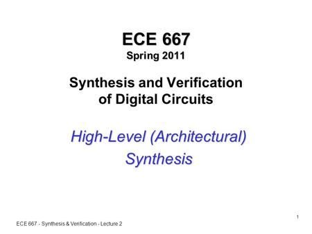 ECE 667 - Synthesis & Verification - Lecture 2 1 ECE 667 Spring 2011 ECE 667 Spring 2011 Synthesis and Verification of Digital Circuits High-Level (Architectural)