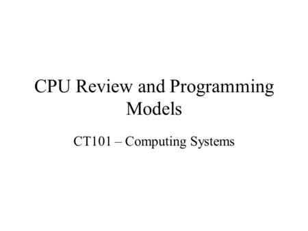 CPU Review and Programming Models CT101 – Computing Systems.