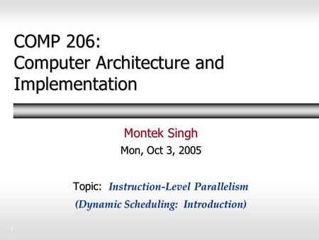 1 COMP 206: Computer Architecture and Implementation Montek Singh Mon, Oct 3, 2005 Topic: Instruction-Level Parallelism (Dynamic Scheduling: Introduction)