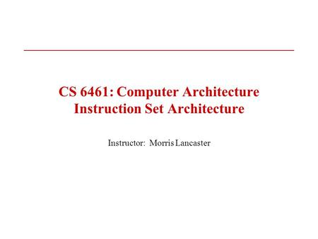 CS 6461: Computer Architecture Instruction Set Architecture Instructor: Morris Lancaster.