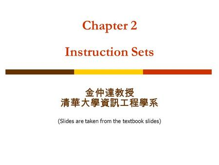 Chapter 2 Instruction Sets 金仲達教授 清華大學資訊工程學系 (Slides are taken from the textbook slides)