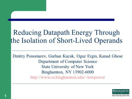 1 Reducing Datapath Energy Through the Isolation of Short-Lived Operands Dmitry Ponomarev, Gurhan Kucuk, Oguz Ergin, Kanad Ghose Department of Computer.