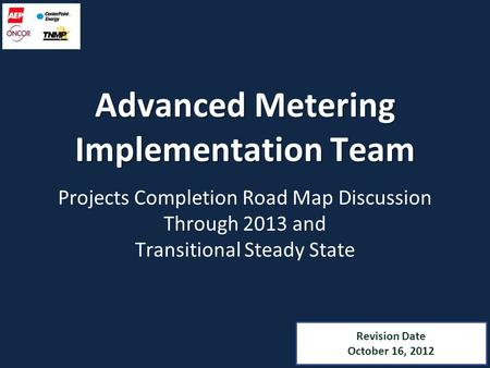 Revision Date October 16, 2012 Advanced Metering Implementation Team Projects Completion Road Map Discussion Through 2013 and Transitional Steady State.