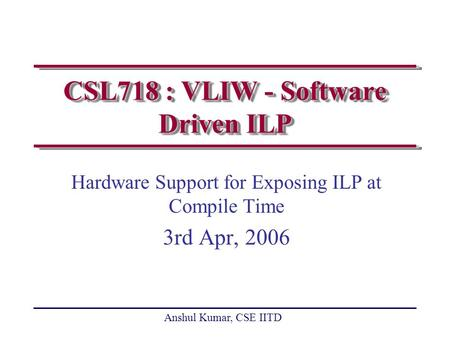 Anshul Kumar, CSE IITD CSL718 : VLIW - Software Driven ILP Hardware Support for Exposing ILP at Compile Time 3rd Apr, 2006.