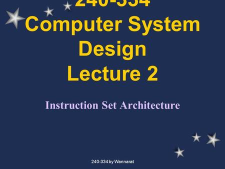 240-334 by Wannarat 240-334 Computer System Design Lecture 2 Instruction Set Architecture.