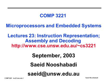 COMP3221 lec23-decode.1 Saeid Nooshabadi COMP 3221 Microprocessors and Embedded Systems Lectures 23: Instruction Representation; Assembly and Decoding.