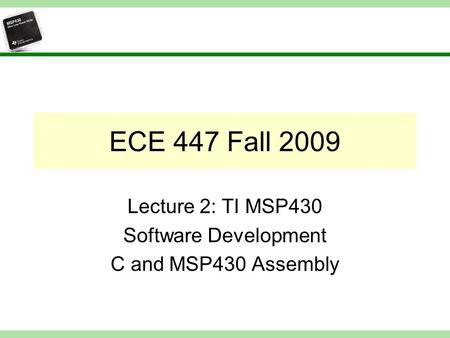 ECE 447 Fall 2009 Lecture 2: TI MSP430 Software Development C and MSP430 Assembly.