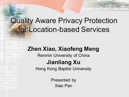 Quality Aware Privacy Protection for Location-based Services Zhen Xiao, Xiaofeng Meng Renmin University of China Jianliang Xu Hong Kong Baptist University.