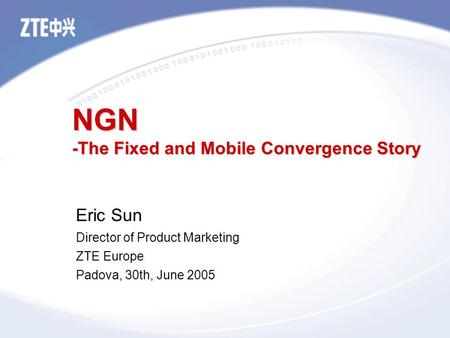 NGN -The Fixed and Mobile Convergence Story Eric Sun Director of Product Marketing ZTE Europe Padova, 30th, June 2005.