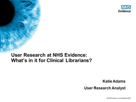NHS Evidence – provided by NICE User Research at NHS Evidence: What's in it for Clinical Librarians? Katie Adams User Research Analyst.