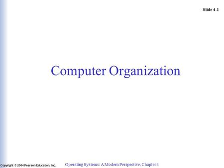 Slide 4-1 Copyright © 2004 Pearson Education, Inc. Operating Systems: A Modern Perspective, Chapter 4 Computer Organization.