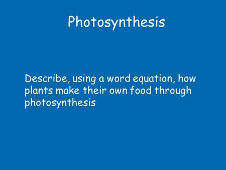 Photosynthesis Describe, using a word equation, how plants make their own food through photosynthesis.