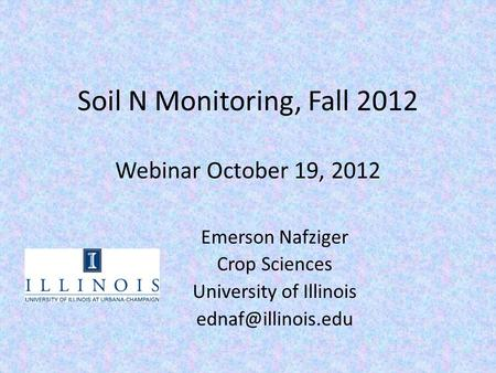 Soil N Monitoring, Fall 2012 Webinar October 19, 2012 Emerson Nafziger Crop Sciences University of Illinois