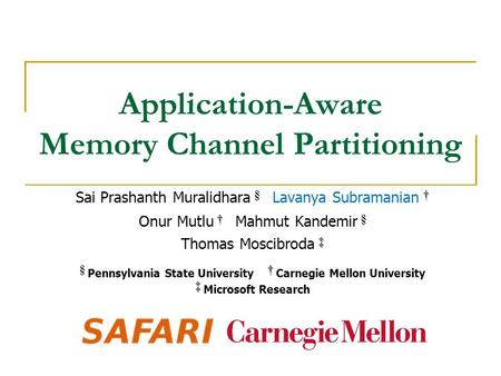 Application-Aware Memory Channel Partitioning † Sai Prashanth Muralidhara § Lavanya Subramanian † † Onur Mutlu † Mahmut Kandemir § ‡ Thomas Moscibroda.