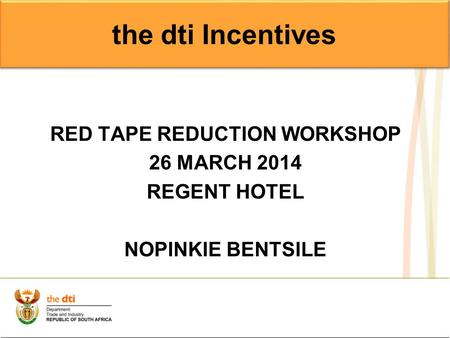 RED TAPE REDUCTION WORKSHOP 26 MARCH 2014 REGENT HOTEL NOPINKIE BENTSILE the dti Incentives.
