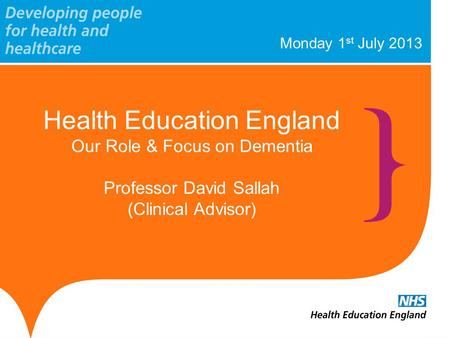 Monday 1 st July 2013 Health Education England Our Role & Focus on Dementia Professor David Sallah (Clinical Advisor)