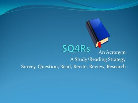 An Acronym A Study/Reading Strategy Survey, Question, Read, Recite, Review, Research.
