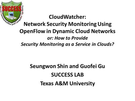 CloudWatcher: Network Security Monitoring Using OpenFlow in Dynamic Cloud Networks or: How to Provide Security Monitoring as a Service in Clouds? Seungwon.