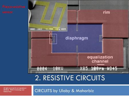 2. RESISTIVE CIRCUITS CIRCUITS by Ulaby & Maharbiz Piezoresistive sensor All rights reserved. Do not reproduce or distribute. ©2013 Technology and Science.