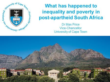 What has happened to inequality and poverty in post-apartheid South Africa Dr Max Price Vice-Chancellor University of Cape Town.