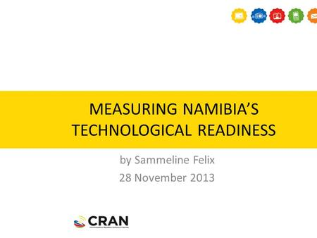 MEASURING NAMIBIA'S TECHNOLOGICAL READINESS by Sammeline Felix 28 November 2013.